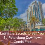 Learn the Secrets to Sell Your St. Petersburg Downtown Condo Fast
